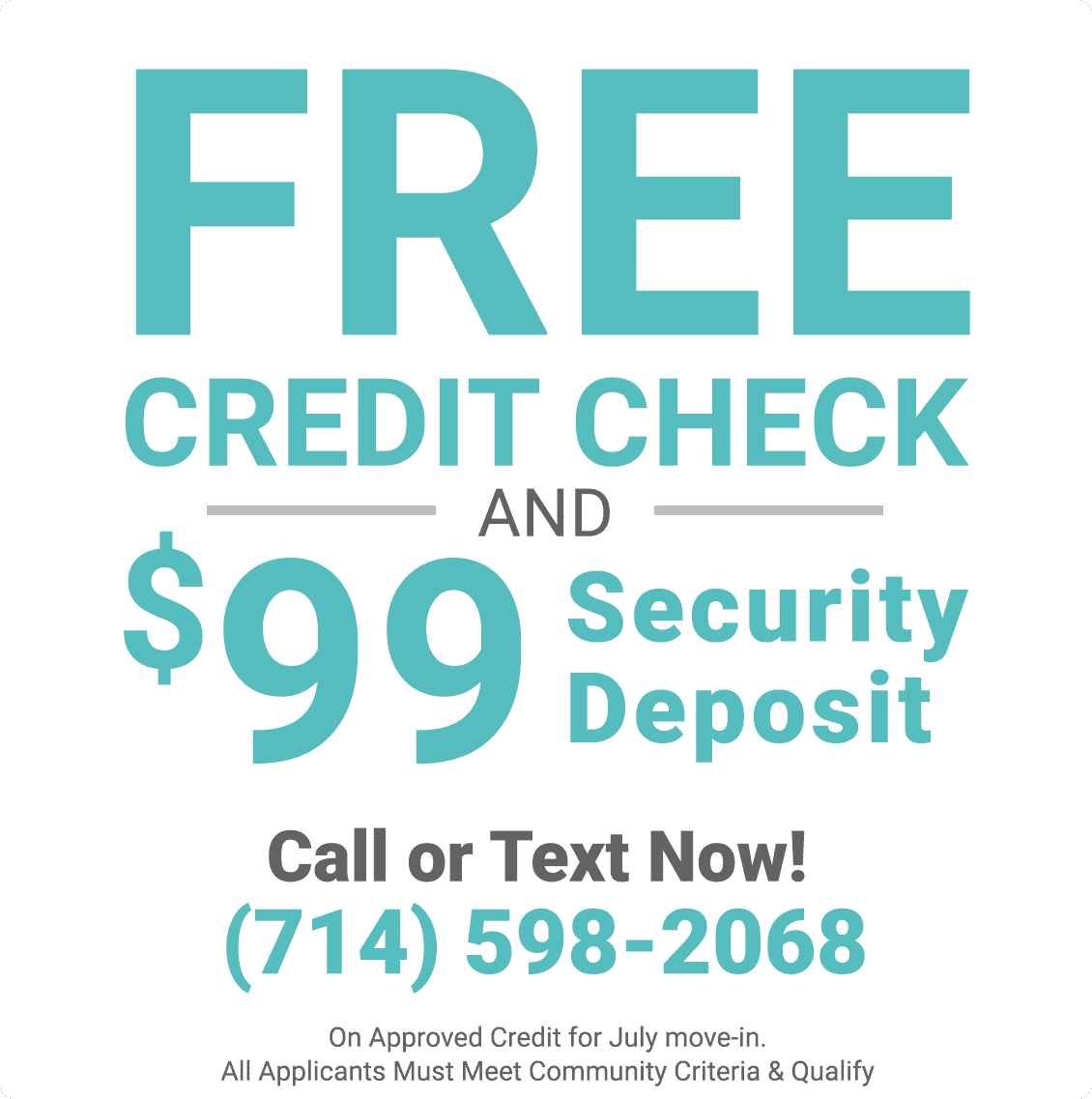 Free Credit Check & $99 Security Deposit On Approved Credit for July Move In. All Applicants Must Meet Community Criteria & Qualify.